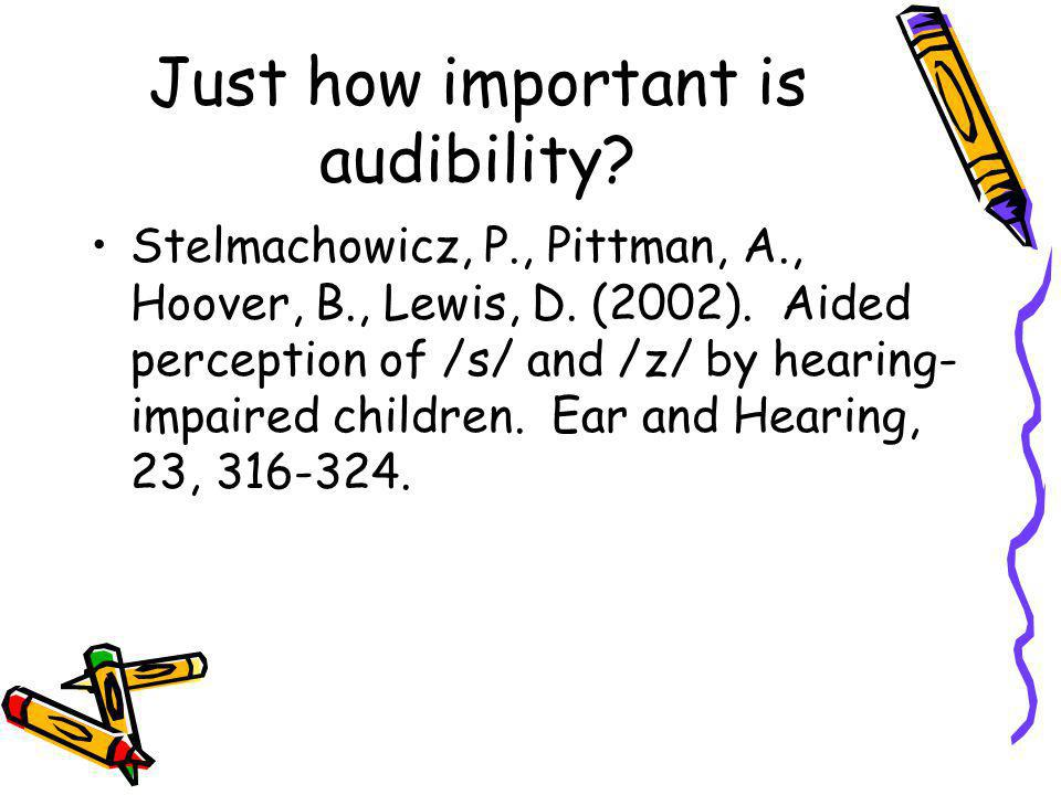 Just how important is audibility? Stelmachowicz, P., Pittman, A., Hoover, B., Lewis, D. (2002). Aided perception of /s/ and /z/ by hearing- impaired c