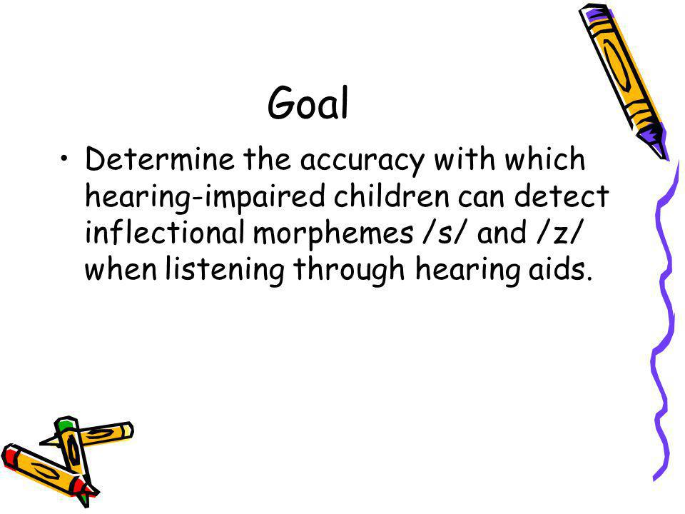 Goal Determine the accuracy with which hearing-impaired children can detect inflectional morphemes /s/ and /z/ when listening through hearing aids.