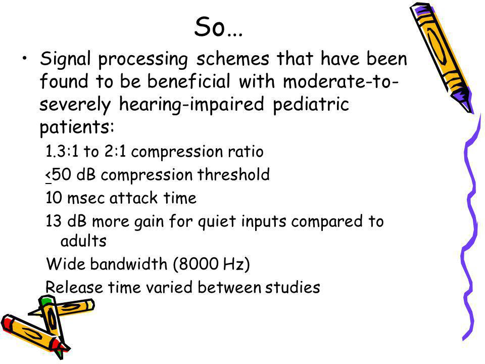 So… Signal processing schemes that have been found to be beneficial with moderate-to- severely hearing-impaired pediatric patients: 1.3:1 to 2:1 compr