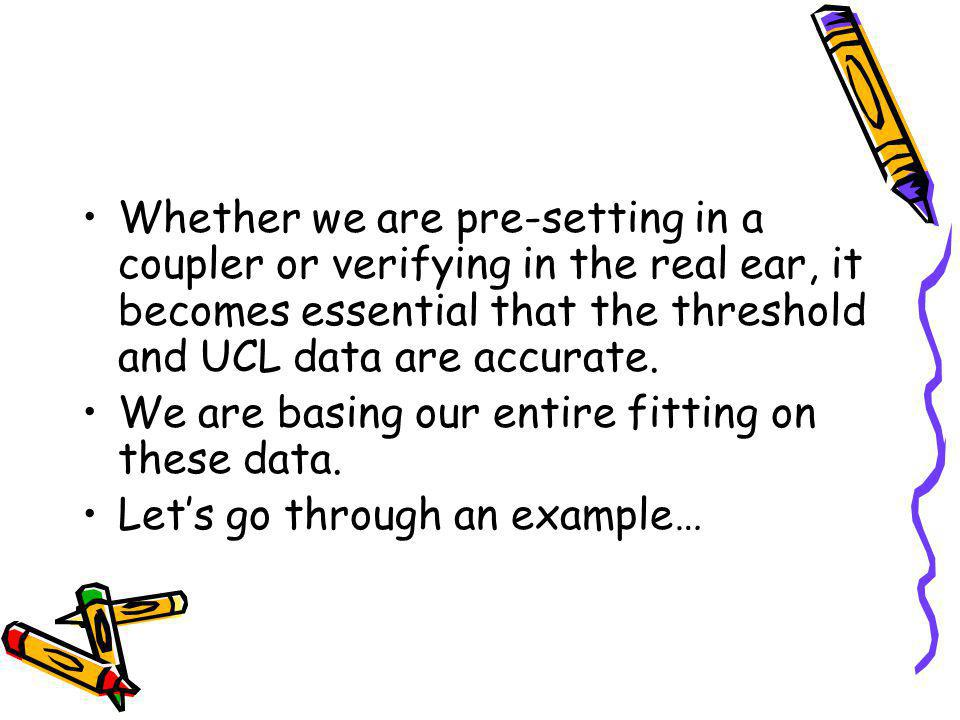Whether we are pre-setting in a coupler or verifying in the real ear, it becomes essential that the threshold and UCL data are accurate. We are basing