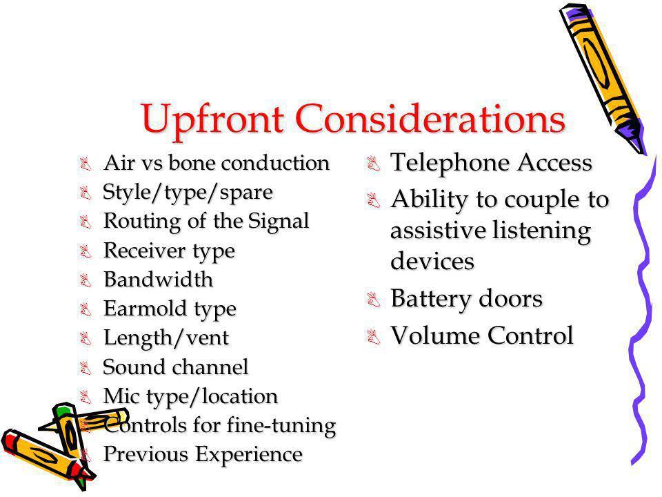 Upfront Considerations B Air vs bone conduction B Style/type/spare B Routing of the Signal B Receiver type B Bandwidth B Earmold type B Length/vent B