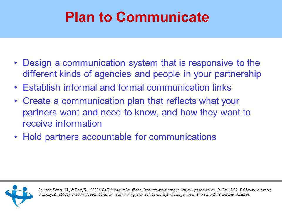 Plan to Communicate Design a communication system that is responsive to the different kinds of agencies and people in your partnership Establish informal and formal communication links Create a communication plan that reflects what your partners want and need to know, and how they want to receive information Hold partners accountable for communications Sources: Winer, M., & Ray, K., (2000).