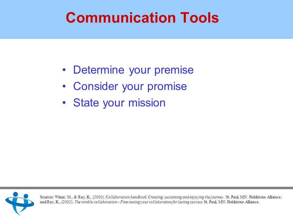 Communication Tools Determine your premise Consider your promise State your mission Sources: Winer, M., & Ray, K., (2000).