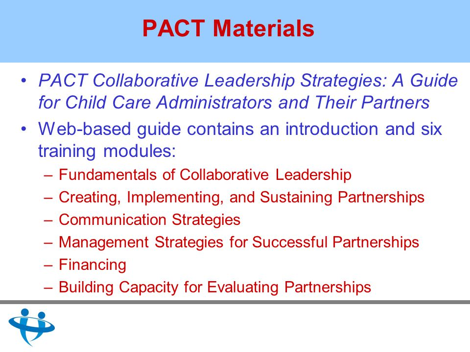PACT Materials PACT Collaborative Leadership Strategies: A Guide for Child Care Administrators and Their Partners Web-based guide contains an introduction and six training modules: –Fundamentals of Collaborative Leadership –Creating, Implementing, and Sustaining Partnerships –Communication Strategies –Management Strategies for Successful Partnerships –Financing –Building Capacity for Evaluating Partnerships