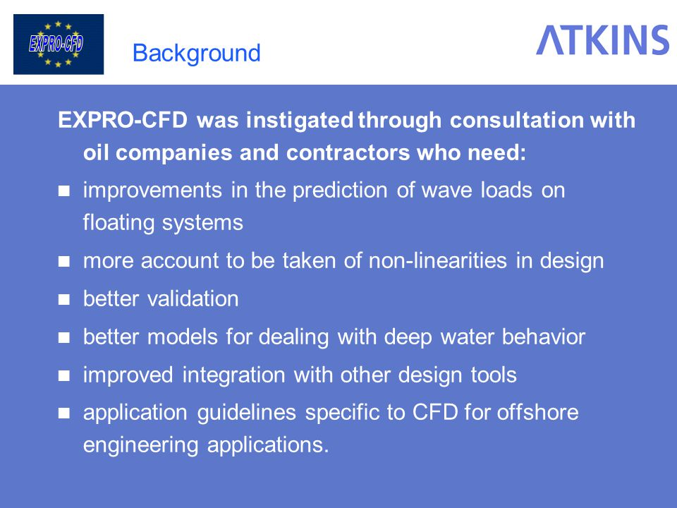 The Main Objectives To develop new methodologies in offshore hydrodynamic analysis based on: Coupling or co-processing systems, Using readily available, commercial CFD codes, Existing hydrodynamic diffraction tools, Existing vessel response and riser/mooring system models.