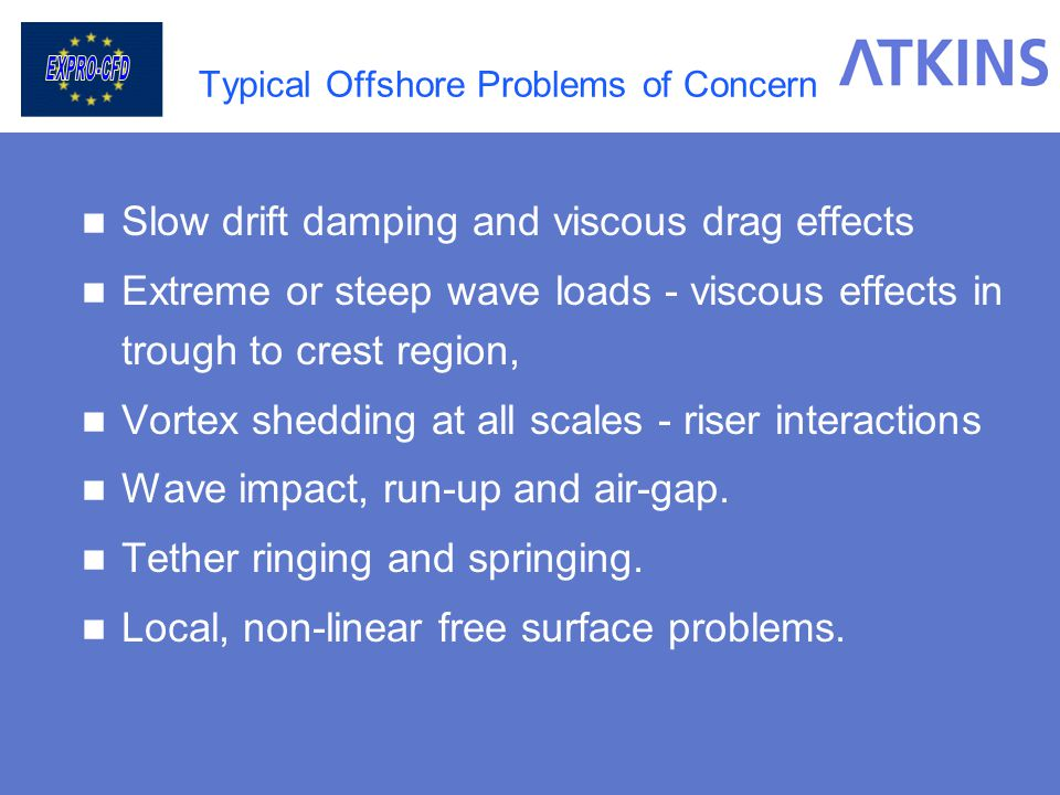 Typical Offshore Problems of Concern Slow drift damping and viscous drag effects Extreme or steep wave loads - viscous effects in trough to crest regi
