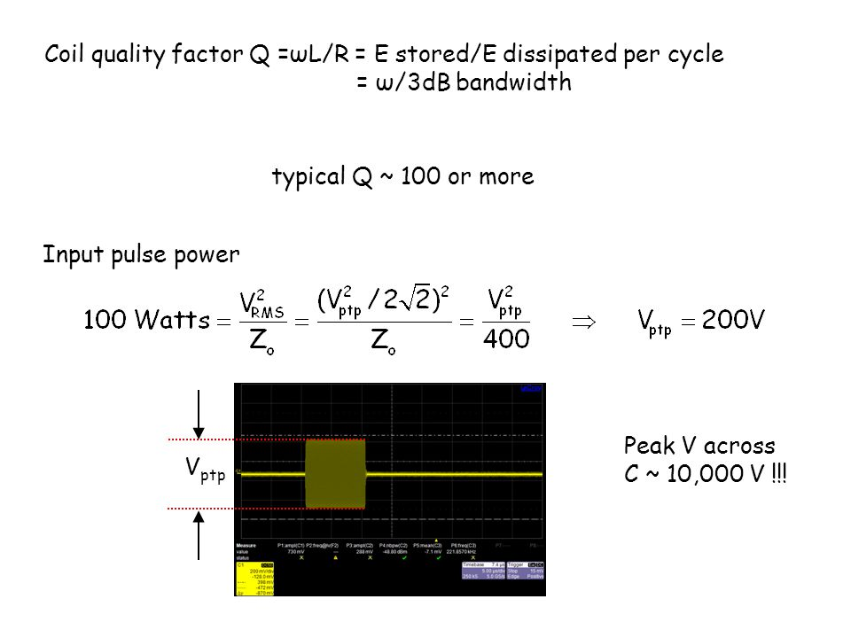 Coil quality factor Q =ωL/R = E stored/E dissipated per cycle = ω/3dB bandwidth typical Q ~ 100 or more Input pulse power V ptp Peak V across C ~ 10,000 V !!!