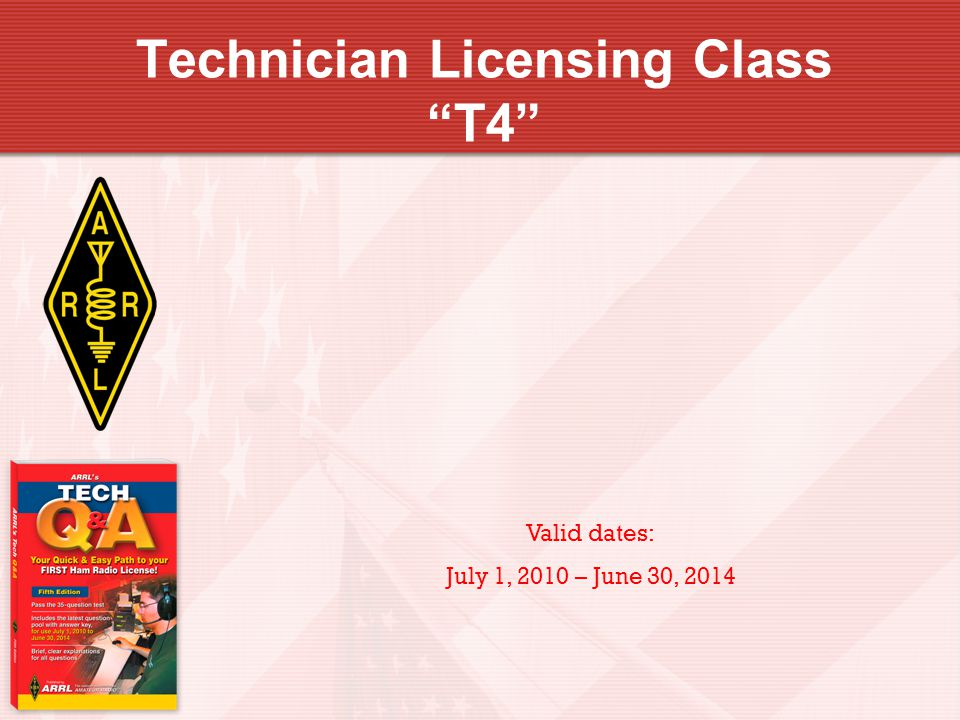 Technician Licensing Class T4 Valid dates: July 1, 2010 – June 30, 2014