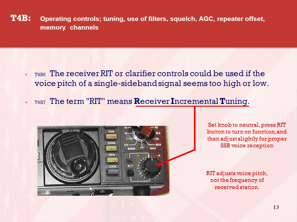 13 T4B: Operating controls; tuning, use of filters, squelch, AGC, repeater offset, memory channels T4B6 The receiver RIT or clarifier controls could be used if the voice pitch of a single-sideband signal seems too high or low.