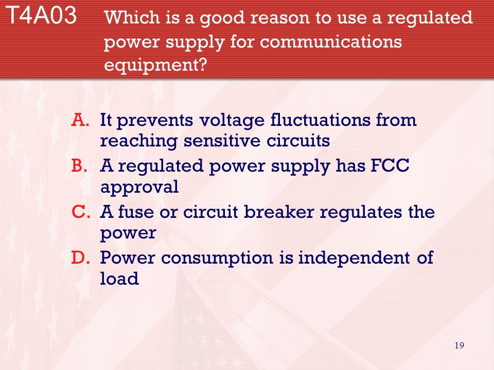 19 T4A03 Which is a good reason to use a regulated power supply for communications equipment.