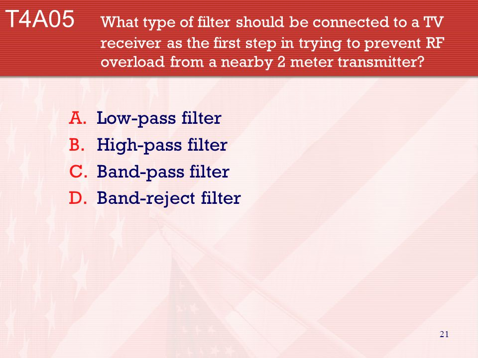21 T4A05 What type of filter should be connected to a TV receiver as the first step in trying to prevent RF overload from a nearby 2 meter transmitter