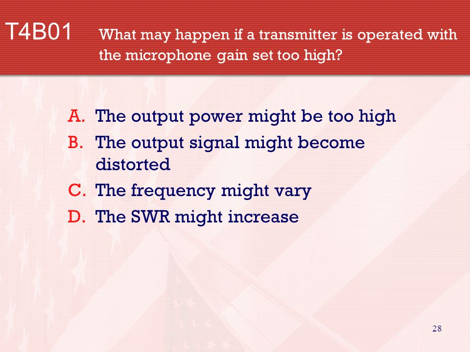 28 T4B01 What may happen if a transmitter is operated with the microphone gain set too high.
