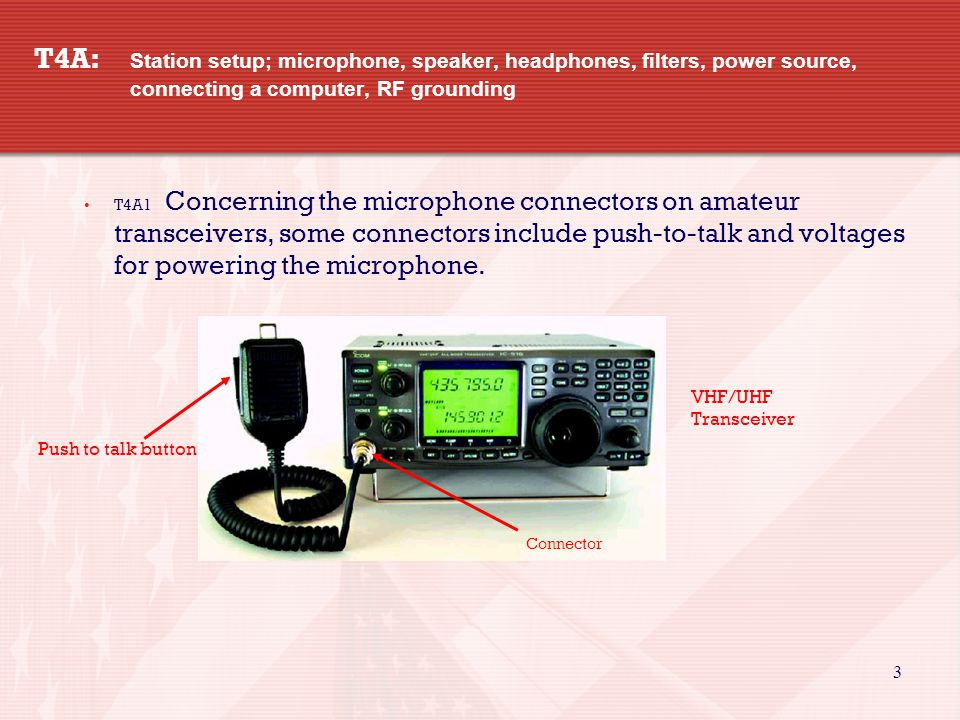 3 T4A: Station setup; microphone, speaker, headphones, filters, power source, connecting a computer, RF grounding T4A1 Concerning the microphone connectors on amateur transceivers, some connectors include push-to-talk and voltages for powering the microphone.