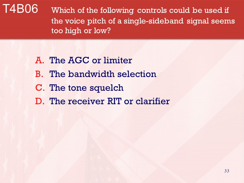 33 T4B06 Which of the following controls could be used if the voice pitch of a single-sideband signal seems too high or low? A.The AGC or limiter B.Th