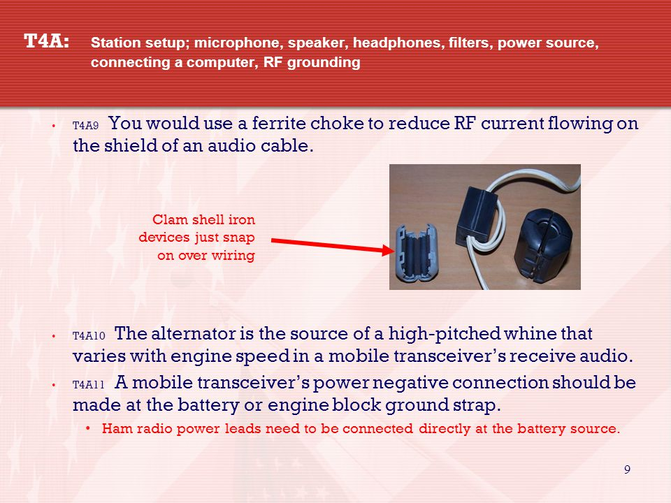 9 T4A: Station setup; microphone, speaker, headphones, filters, power source, connecting a computer, RF grounding T4A9 You would use a ferrite choke to reduce RF current flowing on the shield of an audio cable.