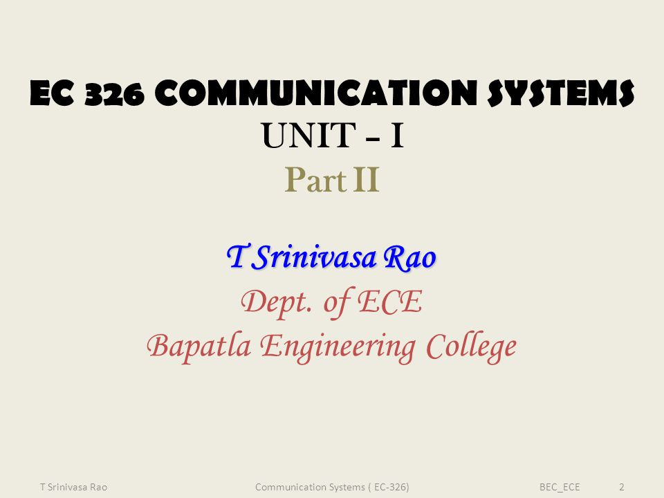 EC 326 COMMUNICATION SYSTEMS UNIT – I Part II T Srinivasa Rao Dept. of ECE Bapatla Engineering College T Srinivasa RaoBEC_ECE 2Communication Systems (