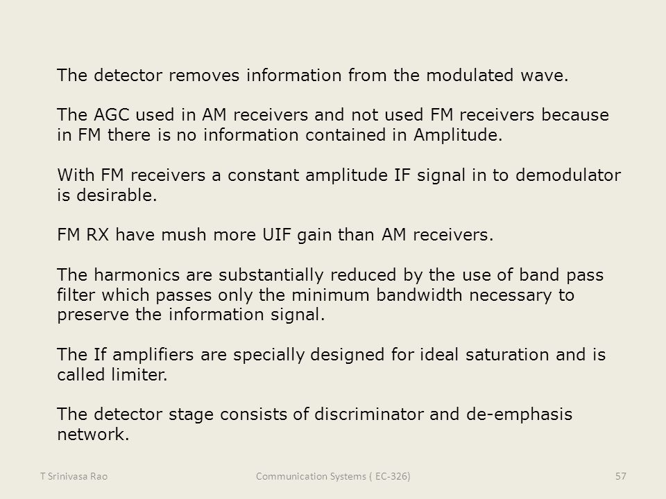 The detector removes information from the modulated wave. The AGC used in AM receivers and not used FM receivers because in FM there is no information