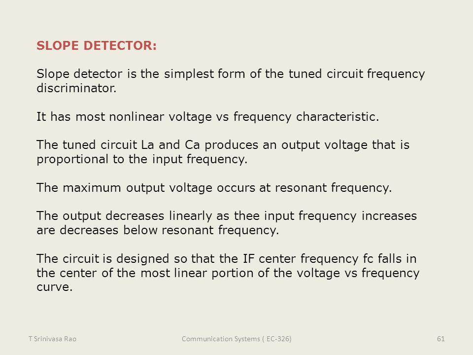 SLOPE DETECTOR: Slope detector is the simplest form of the tuned circuit frequency discriminator. It has most nonlinear voltage vs frequency character