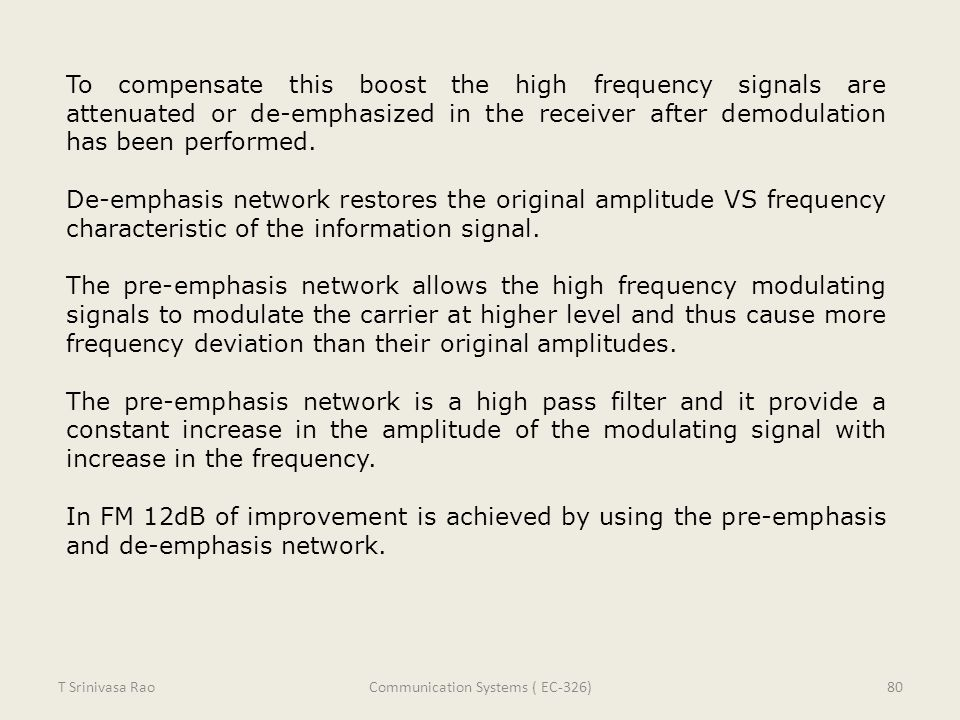 To compensate this boost the high frequency signals are attenuated or de-emphasized in the receiver after demodulation has been performed. De-emphasis