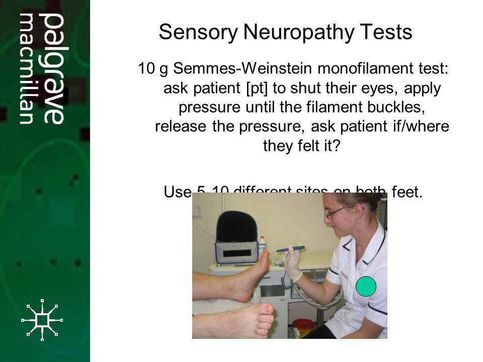 Sensory Neuropathy Tests 10 g Semmes-Weinstein monofilament test: ask patient [pt] to shut their eyes, apply pressure until the filament buckles, rele