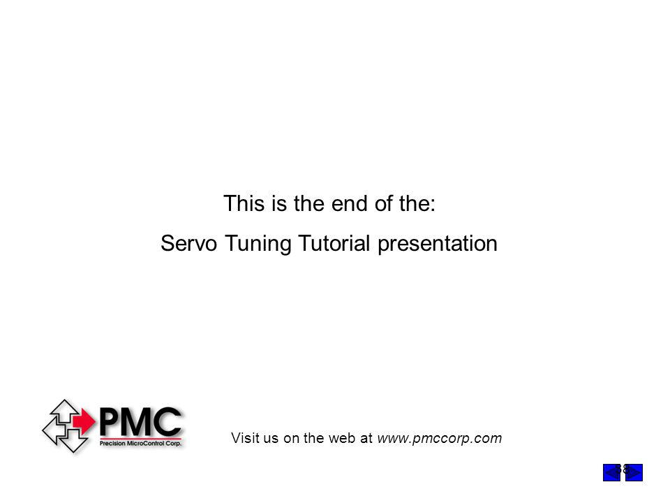 38 This is the end of the: Servo Tuning Tutorial presentation Visit us on the web at www.pmccorp.com
