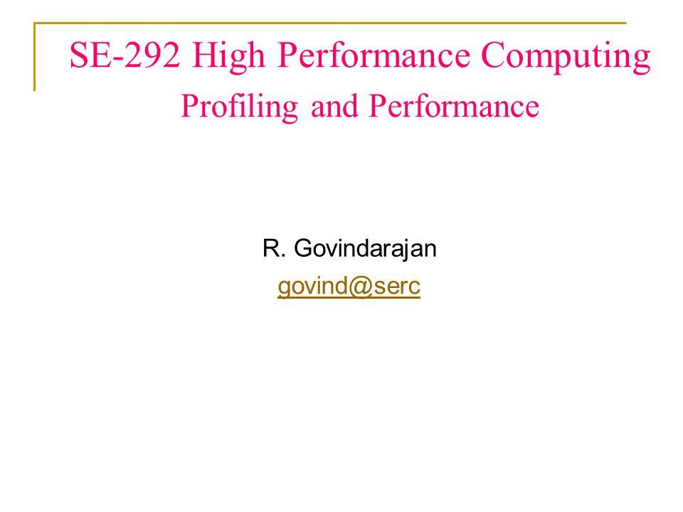 SE-292 High Performance Computing Profiling and Performance R. Govindarajan govind@serc