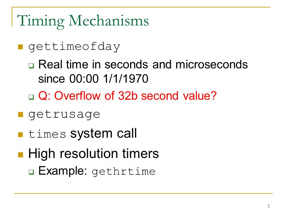 5 Timing Mechanisms gettimeofday Real time in seconds and microseconds since 00:00 1/1/1970 Q: Overflow of 32b second value.