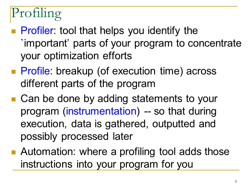 6 Profiling Profiler: tool that helps you identify the `important parts of your program to concentrate your optimization efforts Profile: breakup (of execution time) across different parts of the program Can be done by adding statements to your program (instrumentation) -- so that during execution, data is gathered, outputted and possibly processed later Automation: where a profiling tool adds those instructions into your program for you