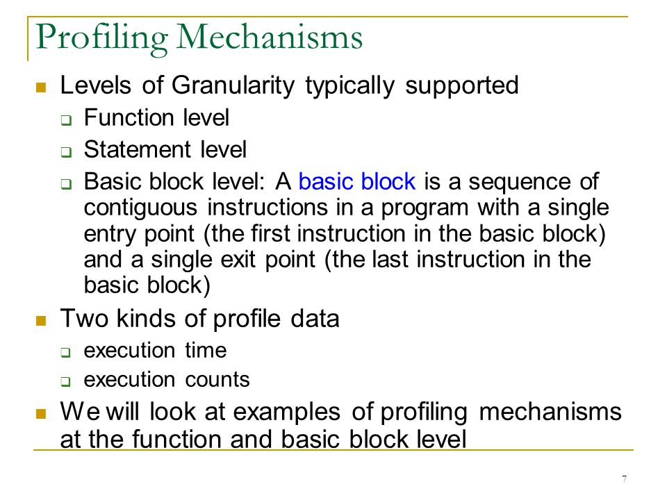 7 Profiling Mechanisms Levels of Granularity typically supported Function level Statement level Basic block level: A basic block is a sequence of contiguous instructions in a program with a single entry point (the first instruction in the basic block) and a single exit point (the last instruction in the basic block) Two kinds of profile data execution time execution counts We will look at examples of profiling mechanisms at the function and basic block level
