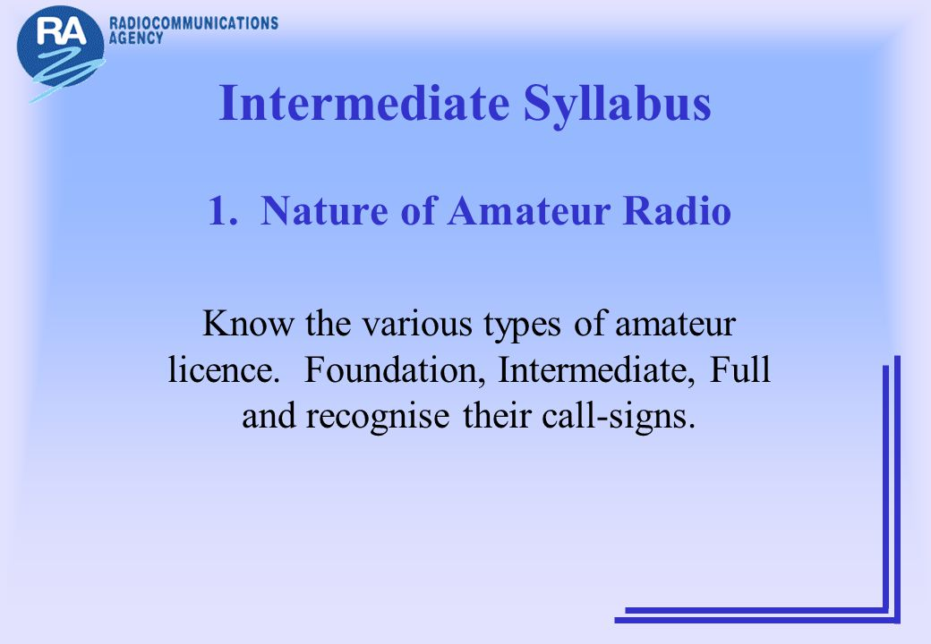 Intermediate Syllabus 1. Nature of Amateur Radio Know the various types of amateur licence. Foundation, Intermediate, Full and recognise their call-si