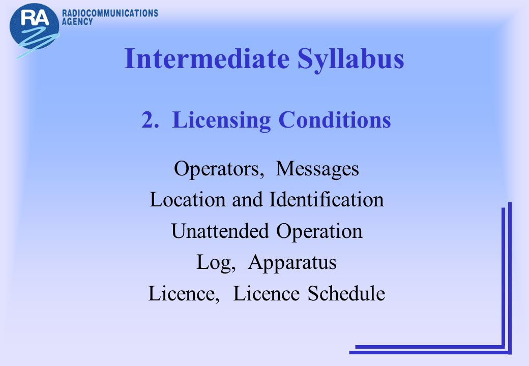 Intermediate Syllabus 2. Licensing Conditions Operators, Messages Location and Identification Unattended Operation Log, Apparatus Licence, Licence Sch