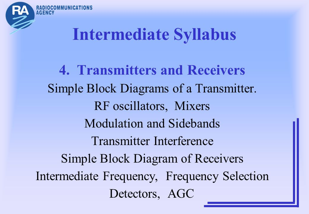 Intermediate Syllabus 4. Transmitters and Receivers Simple Block Diagrams of a Transmitter. RF oscillators, Mixers Modulation and Sidebands Transmitte