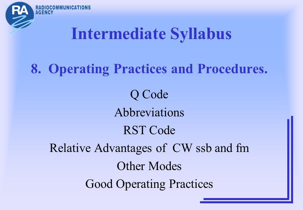 Intermediate Syllabus 8. Operating Practices and Procedures. Q Code Abbreviations RST Code Relative Advantages of CW ssb and fm Other Modes Good Opera