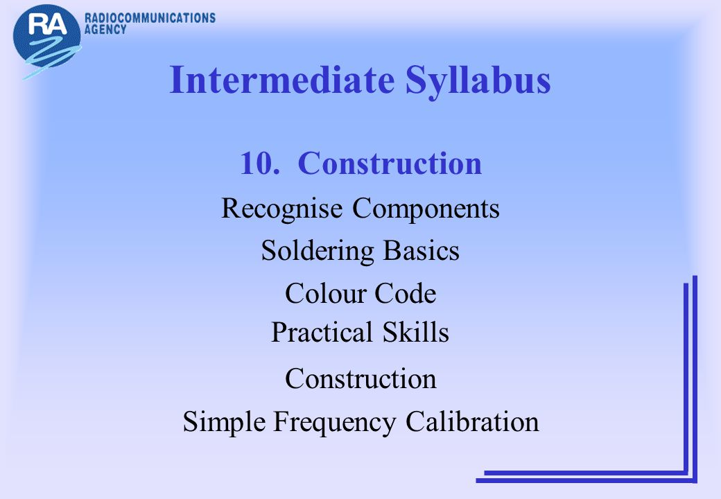 Intermediate Syllabus 10. Construction Recognise Components Soldering Basics Colour Code Practical Skills Construction Simple Frequency Calibration