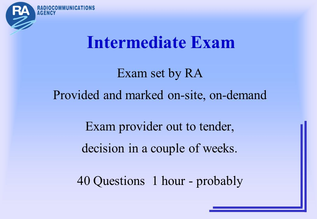 Intermediate Exam Exam set by RA Provided and marked on-site, on-demand Exam provider out to tender, decision in a couple of weeks. 40 Questions 1 hou