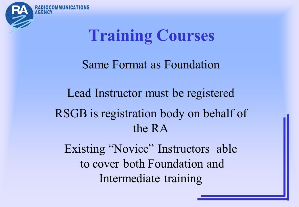 Training Courses Same Format as Foundation Lead Instructor must be registered RSGB is registration body on behalf of the RA Existing Novice Instructor