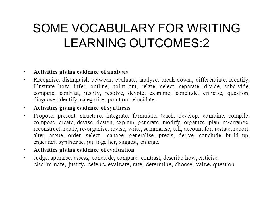 SOME VOCABULARY FOR WRITING LEARNING OUTCOMES:2 Activities giving evidence of analysis Recognise, distinguish between, evaluate, analyse, break down., differentiate, identify, illustrate how, infer, outline, point out, relate, select, separate, divide, subdivide, compare, contrast, justify, resolve, devote, examine, conclude, criticise, question, diagnose, identify, categorise, point out, elucidate.