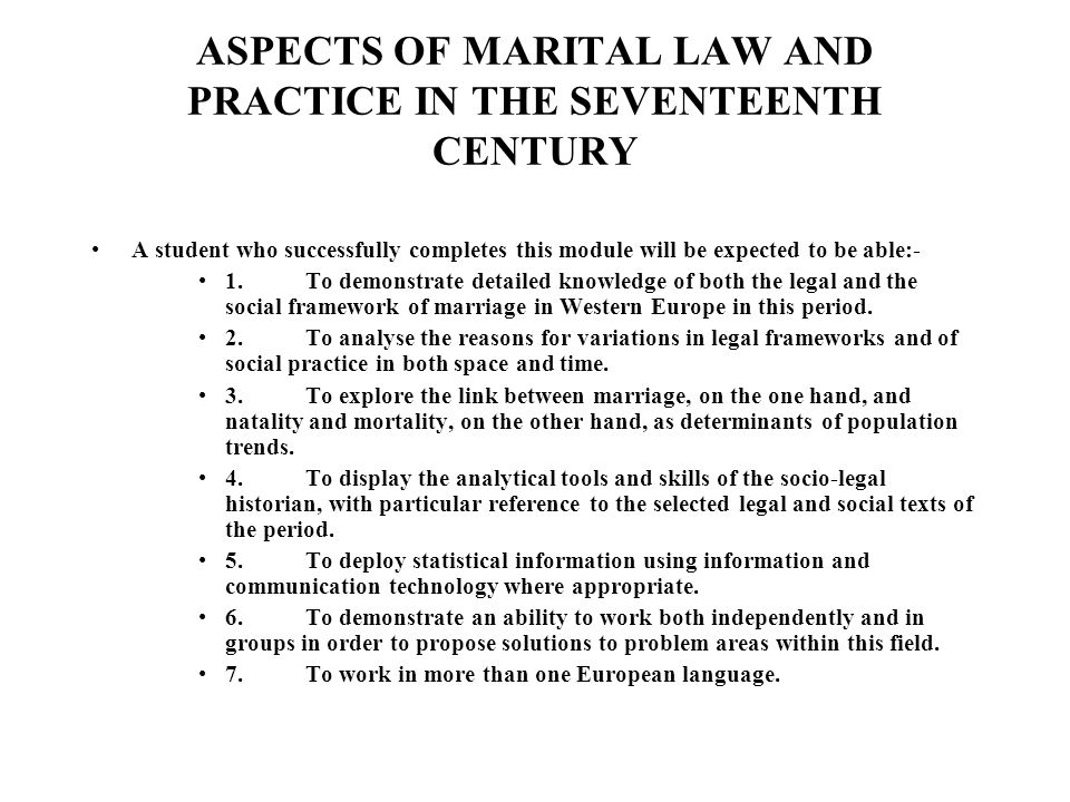ASPECTS OF MARITAL LAW AND PRACTICE IN THE SEVENTEENTH CENTURY A student who successfully completes this module will be expected to be able:- 1.To demonstrate detailed knowledge of both the legal and the social framework of marriage in Western Europe in this period.