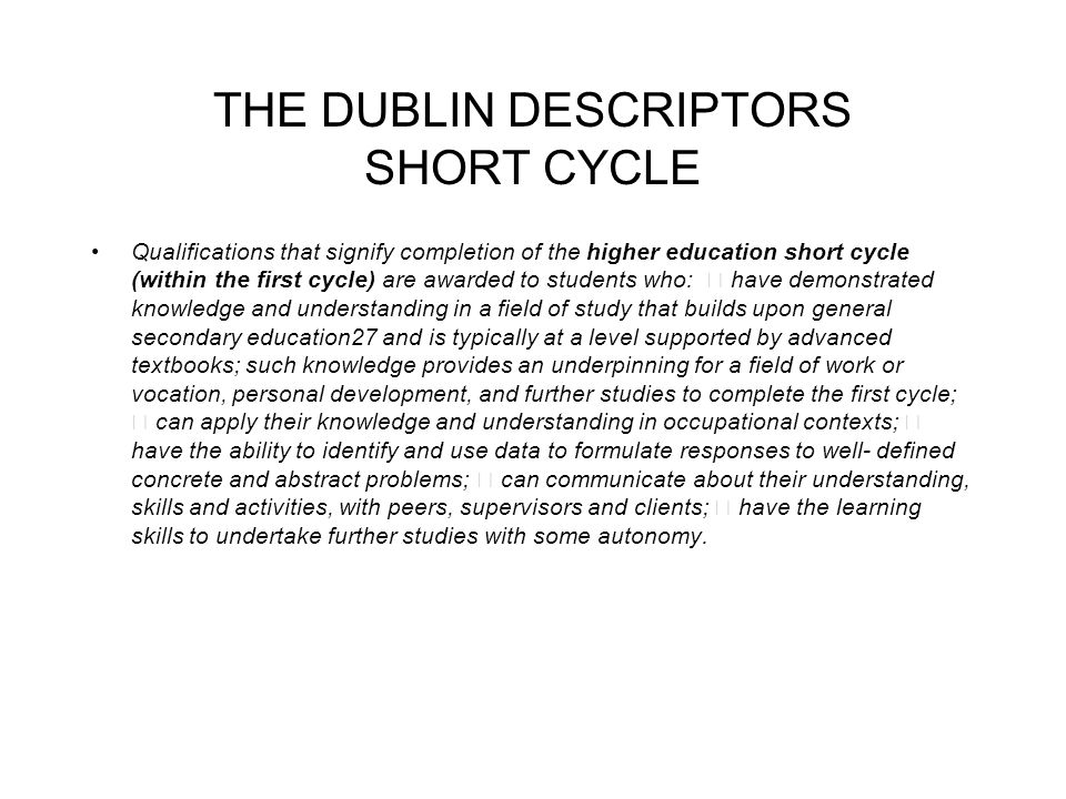 THE DUBLIN DESCRIPTORS SHORT CYCLE Qualifications that signify completion of the higher education short cycle (within the first cycle) are awarded to students who: have demonstrated knowledge and understanding in a field of study that builds upon general secondary education27 and is typically at a level supported by advanced textbooks; such knowledge provides an underpinning for a field of work or vocation, personal development, and further studies to complete the first cycle; can apply their knowledge and understanding in occupational contexts; have the ability to identify and use data to formulate responses to well- defined concrete and abstract problems; can communicate about their understanding, skills and activities, with peers, supervisors and clients; have the learning skills to undertake further studies with some autonomy.