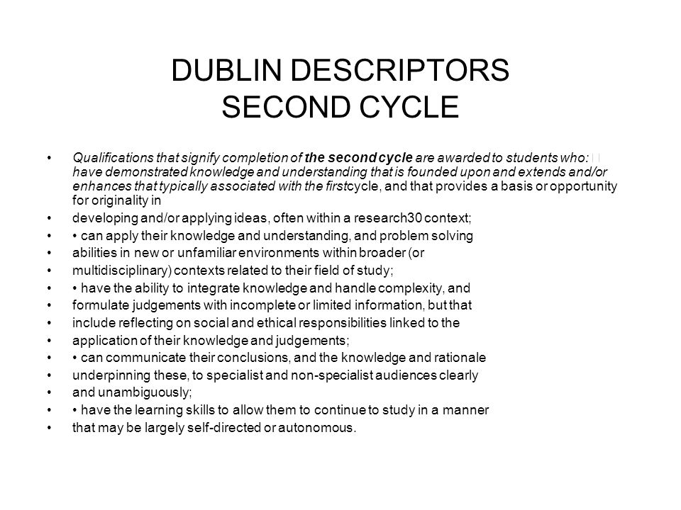 DUBLIN DESCRIPTORS SECOND CYCLE Qualifications that signify completion of the second cycle are awarded to students who: have demonstrated knowledge and understanding that is founded upon and extends and/or enhances that typically associated with the firstcycle, and that provides a basis or opportunity for originality in developing and/or applying ideas, often within a research30 context; can apply their knowledge and understanding, and problem solving abilities in new or unfamiliar environments within broader (or multidisciplinary) contexts related to their field of study; have the ability to integrate knowledge and handle complexity, and formulate judgements with incomplete or limited information, but that include reflecting on social and ethical responsibilities linked to the application of their knowledge and judgements; can communicate their conclusions, and the knowledge and rationale underpinning these, to specialist and non-specialist audiences clearly and unambiguously; have the learning skills to allow them to continue to study in a manner that may be largely self-directed or autonomous.