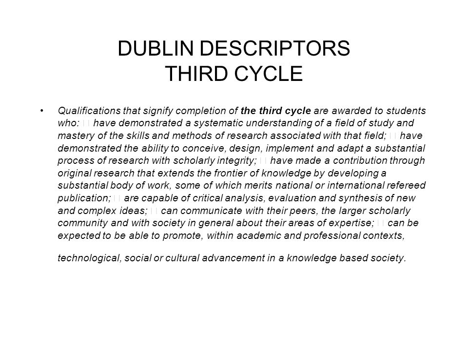DUBLIN DESCRIPTORS THIRD CYCLE Qualifications that signify completion of the third cycle are awarded to students who: have demonstrated a systematic understanding of a field of study and mastery of the skills and methods of research associated with that field; have demonstrated the ability to conceive, design, implement and adapt a substantial process of research with scholarly integrity; have made a contribution through original research that extends the frontier of knowledge by developing a substantial body of work, some of which merits national or international refereed publication; are capable of critical analysis, evaluation and synthesis of new and complex ideas; can communicate with their peers, the larger scholarly community and with society in general about their areas of expertise; can be expected to be able to promote, within academic and professional contexts, technological, social or cultural advancement in a knowledge based society.