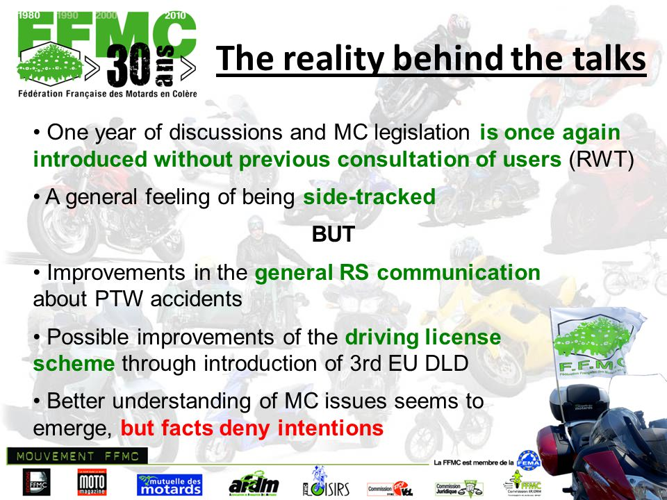 The reality behind the talks One year of discussions and MC legislation is once again introduced without previous consultation of users (RWT) A general feeling of being side-tracked BUT Improvements in the general RS communication about PTW accidents Possible improvements of the driving license scheme through introduction of 3rd EU DLD Better understanding of MC issues seems to emerge, but facts deny intentions