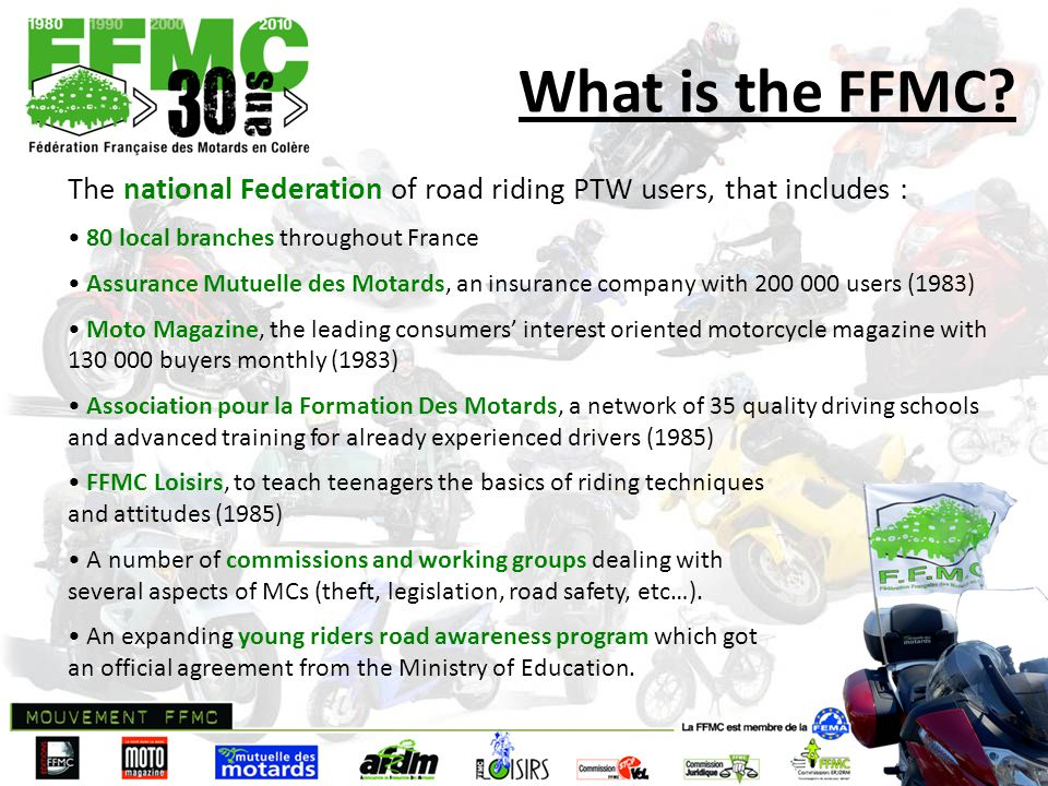 What is the FFMC? The national Federation of road riding PTW users, that includes : 80 local branches throughout France Assurance Mutuelle des Motards