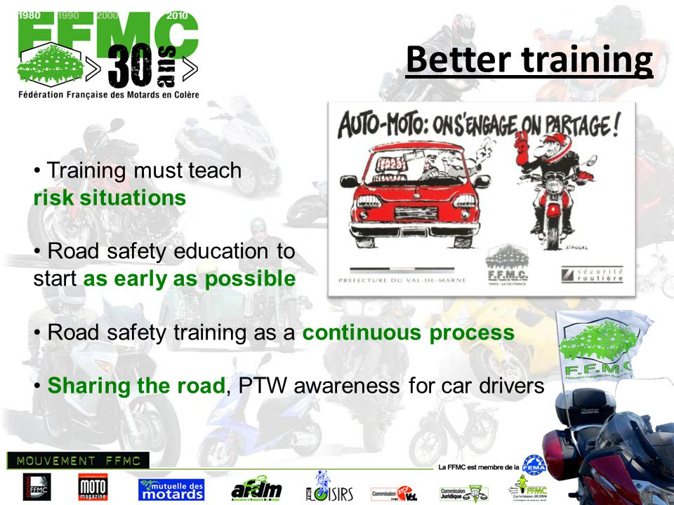 Better training Training must teach risk situations Road safety education to start as early as possible Road safety training as a continuous process Sharing the road, PTW awareness for car drivers