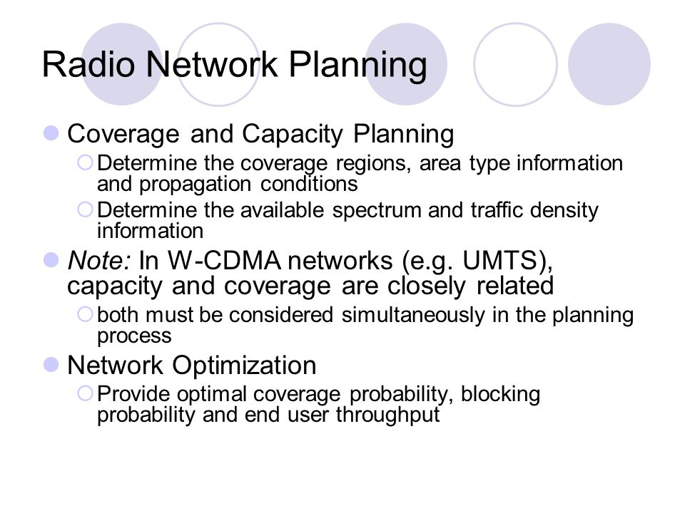 Radio Network Planning Coverage and Capacity Planning Determine the coverage regions, area type information and propagation conditions Determine the available spectrum and traffic density information Note: In W-CDMA networks (e.g.
