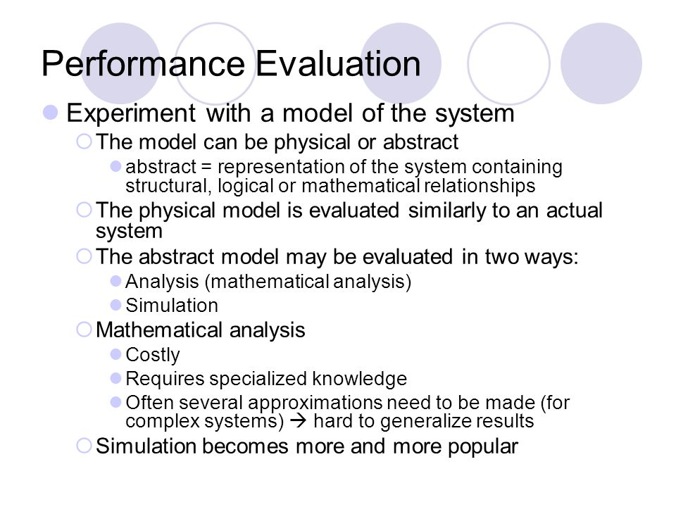 Performance Evaluation Experiment with a model of the system The model can be physical or abstract abstract = representation of the system containing structural, logical or mathematical relationships The physical model is evaluated similarly to an actual system The abstract model may be evaluated in two ways: Analysis (mathematical analysis) Simulation Mathematical analysis Costly Requires specialized knowledge Often several approximations need to be made (for complex systems) hard to generalize results Simulation becomes more and more popular