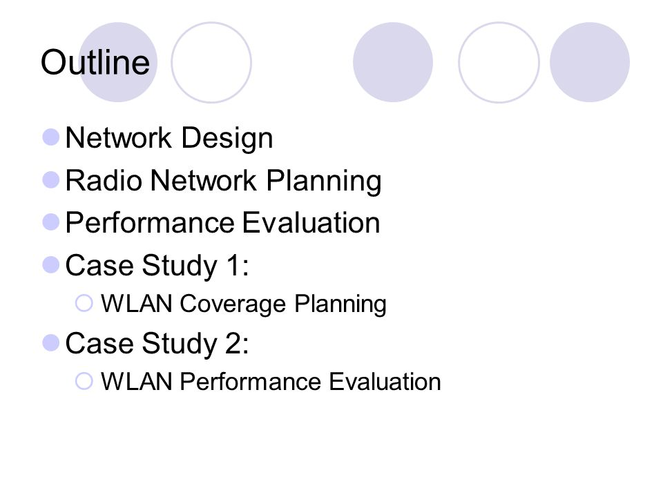 Outline Network Design Radio Network Planning Performance Evaluation Case Study 1: WLAN Coverage Planning Case Study 2: WLAN Performance Evaluation
