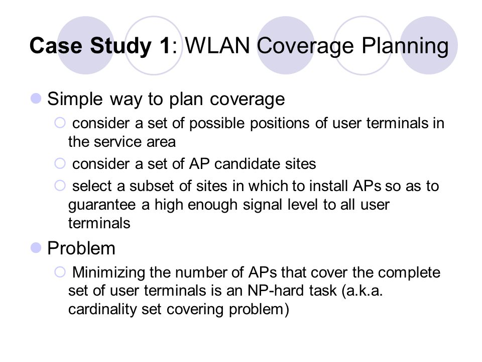 Case Study 1: WLAN Coverage Planning Simple way to plan coverage consider a set of possible positions of user terminals in the service area consider a set of AP candidate sites select a subset of sites in which to install APs so as to guarantee a high enough signal level to all user terminals Problem Minimizing the number of APs that cover the complete set of user terminals is an NP-hard task (a.k.a.