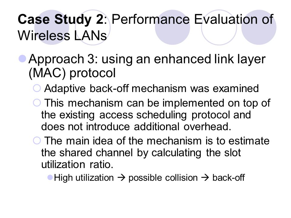 Case Study 2: Performance Evaluation of Wireless LANs Approach 3: using an enhanced link layer (MAC) protocol Adaptive back-off mechanism was examined This mechanism can be implemented on top of the existing access scheduling protocol and does not introduce additional overhead.