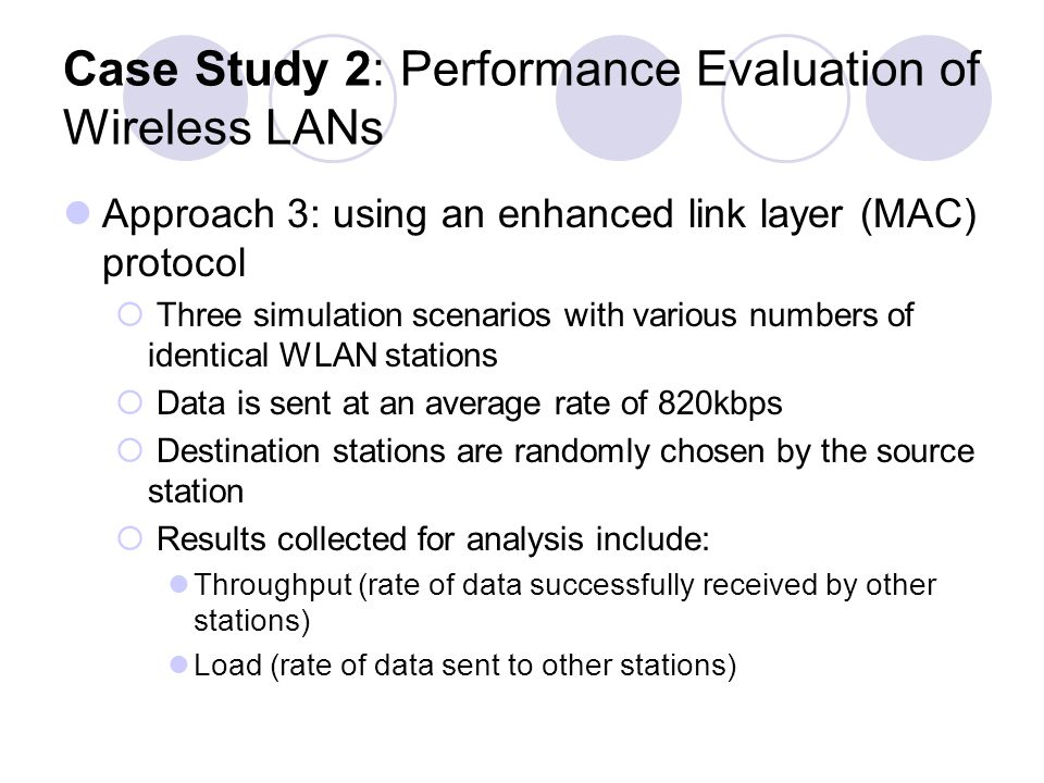 Case Study 2: Performance Evaluation of Wireless LANs Approach 3: using an enhanced link layer (MAC) protocol Three simulation scenarios with various numbers of identical WLAN stations Data is sent at an average rate of 820kbps Destination stations are randomly chosen by the source station Results collected for analysis include: Throughput (rate of data successfully received by other stations) Load (rate of data sent to other stations)